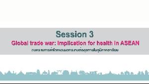 หัวข้อที่3 สงครามการค้าโลกและผลกระทบต่อสุขภาพในภูมิภาคอาเซียน (Global Trade War: Implication for health in ASEAN) 1/2
