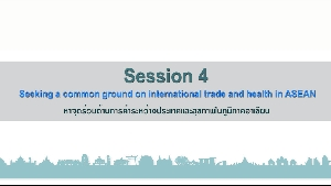 หัวข้อที่4 : หาจุดร่วมด้านการค้าระหว่างประเทศและสุขภาพในภูมิภาคอาเซียน (Seeking a common ground on international trade and health in ASEAN)  1/2