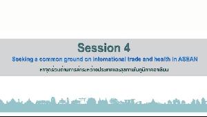 หัวข้อที่4 : หาจุดร่วมด้านการค้าระหว่างประเทศและสุขภาพในภูมิภาคอาเซียน (Seeking a common ground on international trade and health in ASEAN)  2/2